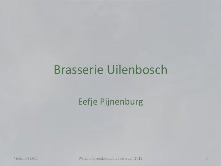 Brasserie Uilenbosch<br />Eefje Pijnenburg<br />7 februari 2011<br />Welkom bijeenkomst nieuwe leden 2011<br />1<br />