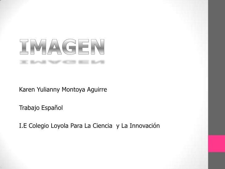 IMAGEN<br />Karen Yulianny Montoya Aguirre<br />Trabajo Español<br />I.E Colegio Loyola Para La Ciencia  y La Innovación<b...
