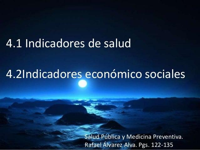 4.1 Indicadores de salud4.2Indicadores económico socialesSalud Pública y Medicina Preventiva.Rafael Álvarez Alva. Pgs. 122...