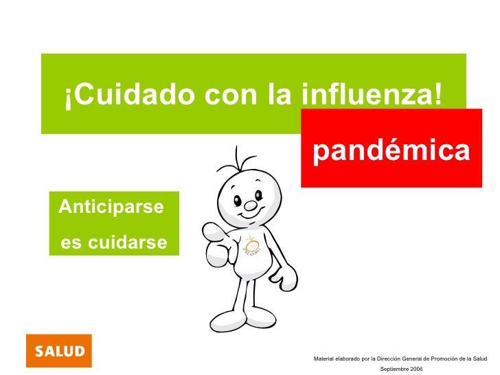 ¡Cuidado con la influenza! pandémica Anticiparse  es cuidarse Material elaborado por la Dirección General de Promoción de ...