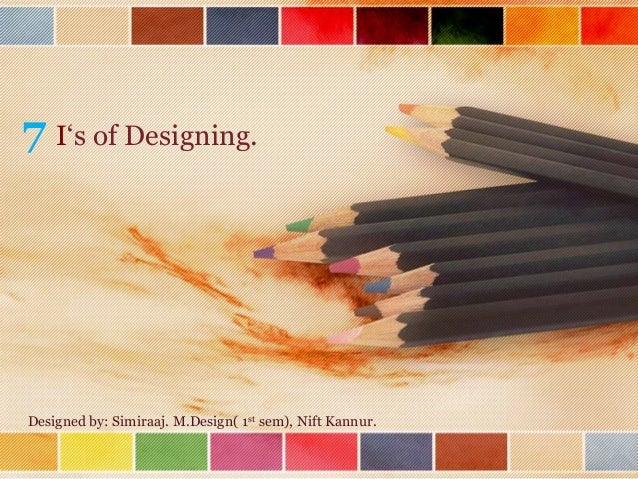 7 I's of Designing.  Designed by: Simiraaj. M.Design( 1st sem), Nift Kannur.