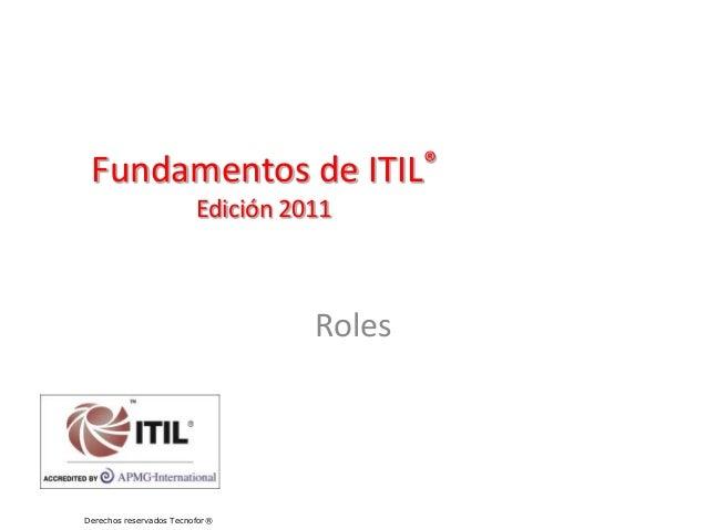 Fundamentos de ITIL® Edición 2011 Roles Derechos reservados Tecnofor®