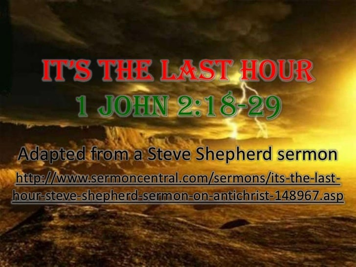 It's The Last Hour 1 John 2:18-29<br />Adapted from a Steve Shepherd sermon<br />http://www.sermoncentral.com/sermons/its-...