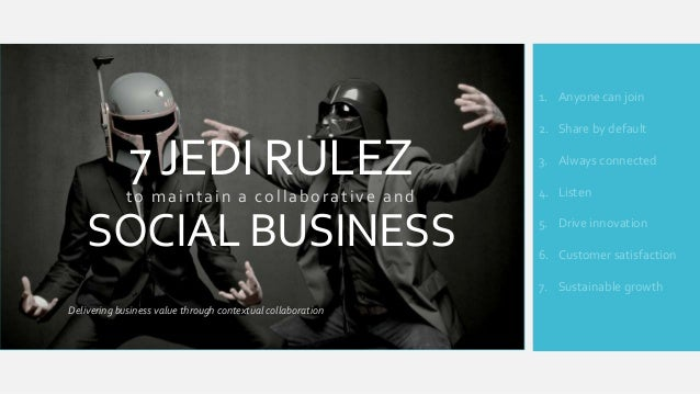 1. Anyone can join  7 JEDI RULEZ to maintain a collaborative and  SOCIAL BUSINESS  2. Share by default 3. Always connected...