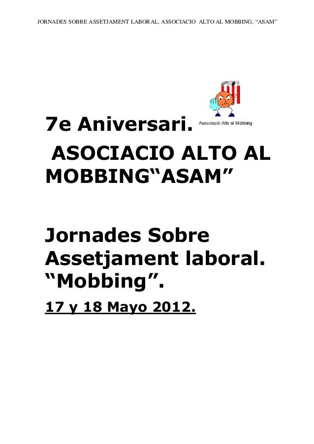 """JORNADES SOBRE ASSETJAMENT LABORAL, ASSOCIACIO ALTO AL MOBBING, """"ASAM""""  7e Aniversari.  ASOCIACIO ALTO AL  MOBBING""""ASAM""""  ..."""
