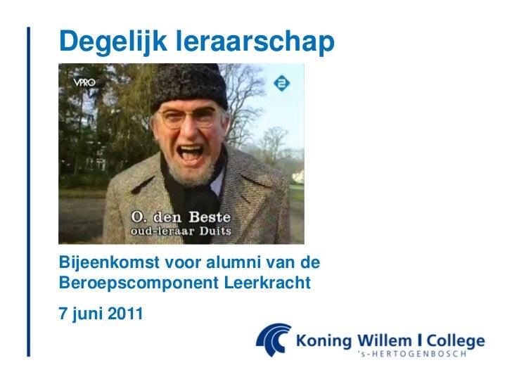 Degelijkleraarschap<br />Bijeenkomstvoor alumni van de BeroepscomponentLeerkracht<br />7 juni 2011<br />