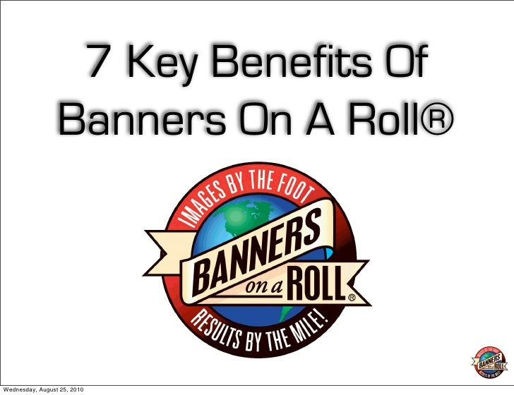 7 Key Benefits Of                  Banners On A Roll®     Wednesday, August 25, 2010