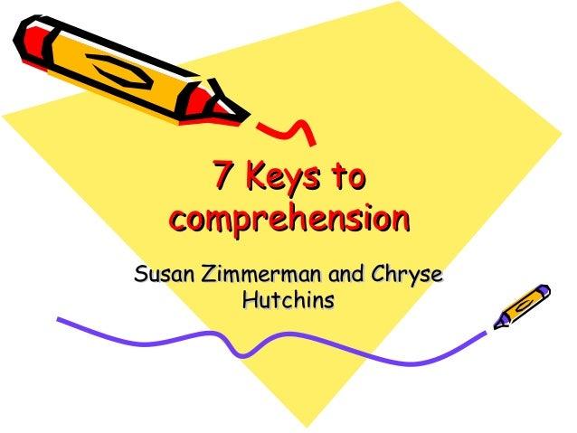 7 Keys to7 Keys to comprehensioncomprehension Susan Zimmerman and ChryseSusan Zimmerman and Chryse HutchinsHutchins