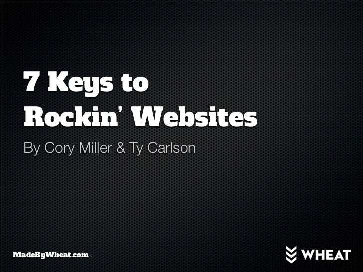 7 Keys to  Rockin' Websites  By Cory Miller & Ty CarlsonMadeByWheat.com
