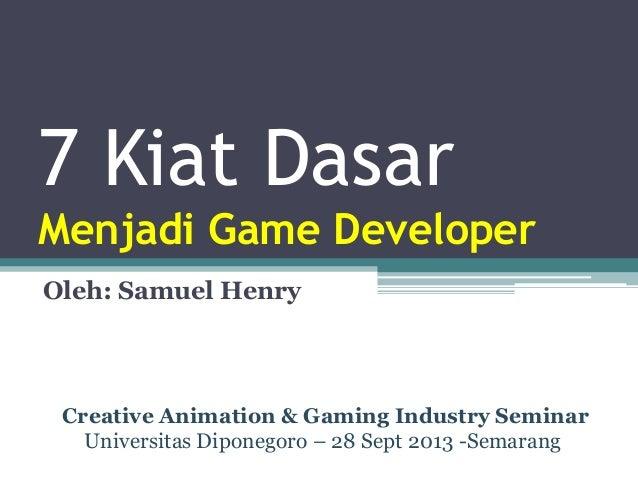 7 Kiat Dasar Menjadi Game Developer Oleh: Samuel Henry Creative Animation & Gaming Industry Seminar Universitas Diponegoro...