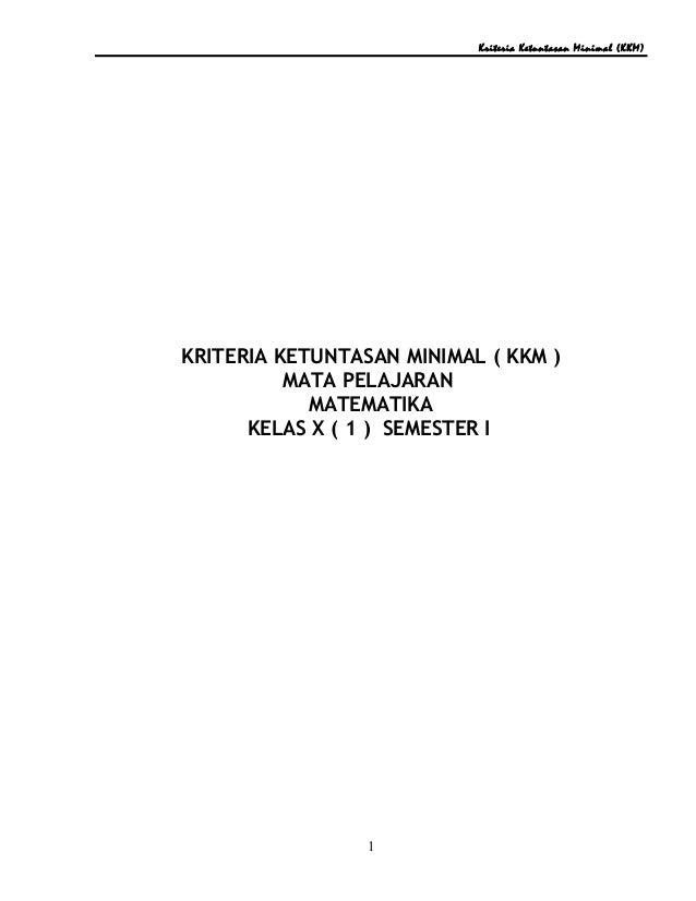 Kriteria Ketuntasan Minimal (KKM) KRITERIA KETUNTASAN MINIMAL ( KKM ) MATA PELAJARAN MATEMATIKA KELAS X ( 1 ) SEMESTER I 1