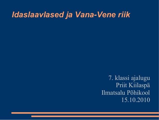 Idaslaavlased ja Vana-Vene riik 7. klassi ajalugu Priit Kiilaspä Ilmatsalu Põhikool 15.10.2010