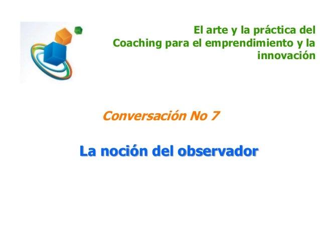 El arte y la práctica del Coaching para el emprendimiento y la innovación Conversación No 7 La noción del observador