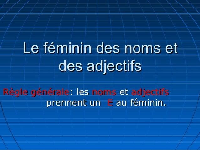 Le féminin des noms et         des adjectifsRègle générale: les noms et adjectifs         prennent un E au féminin.