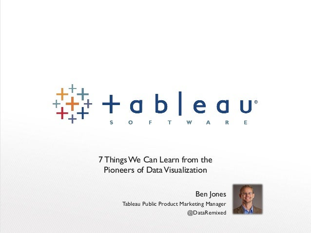 7Things We Can Learn from the Pioneers of DataVisualization Ben Jones Tableau Public Product Marketing Manager @DataRemixed