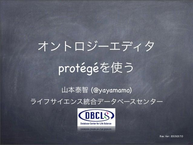 オントロジーエディタ protégéを使う 山本泰智 (@yayamamo) ライフサイエンス統合データベースセンター  Rev. Ver. 20131017.0