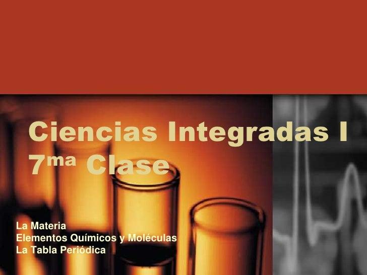 Ciencias Integradas I   7 ma Clase   La Materia Elementos Químicos y Moléculas La Tabla Periódica
