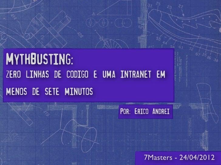 MythBusting:zero linhas de codigo e uma intranet emmenos de sete minutos                           Por: Erico Andrei      ...