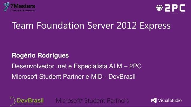 Team Foundation Server 2012 ExpressRogério RodriguesDesenvolvedor .net e Especialista ALM – 2PCMicrosoft Student Partner e...