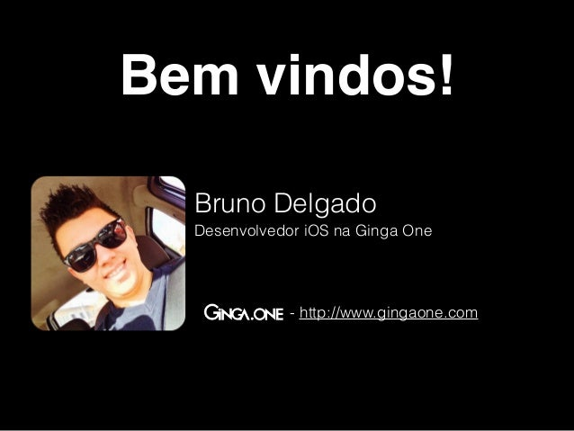 Bem vindos!  Bruno Delgado  Desenvolvedor iOS na Ginga One  - http://www.gingaone.com
