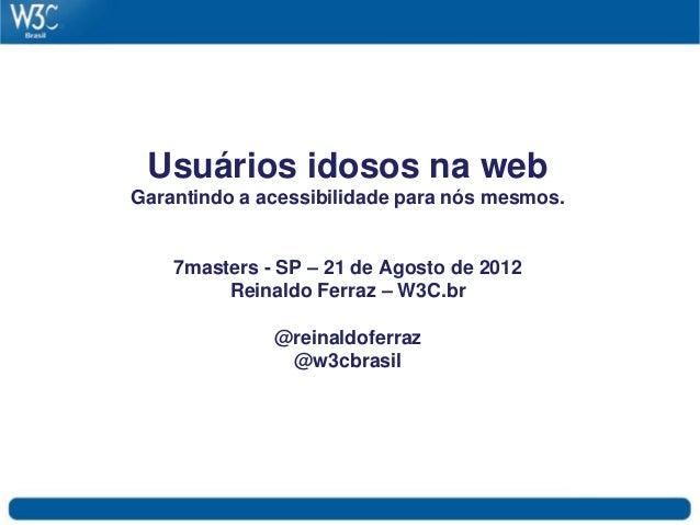 Usuários idosos na web Garantindo a acessibilidade para nós mesmos. 7masters - SP – 21 de Agosto de 2012 Reinaldo Ferraz –...