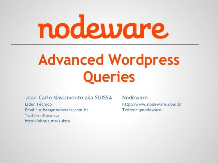 Advanced Wordpress           QueriesJean Carlo Nascimento aka SUISSA   NodewareLíder Técnico                      http://w...
