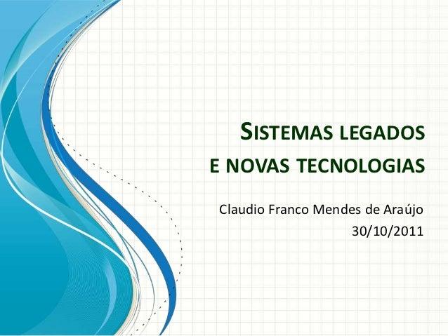 SISTEMAS LEGADOSE NOVAS TECNOLOGIASClaudio Franco Mendes de Araújo                   30/10/2011