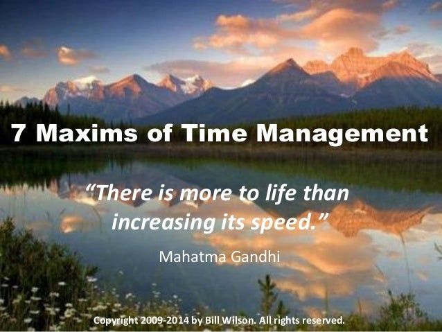 """7 Maxims of Time Management """"There is more to life than increasing its speed."""" Mahatma Gandhi Copyright 2009-2014 by Bill ..."""