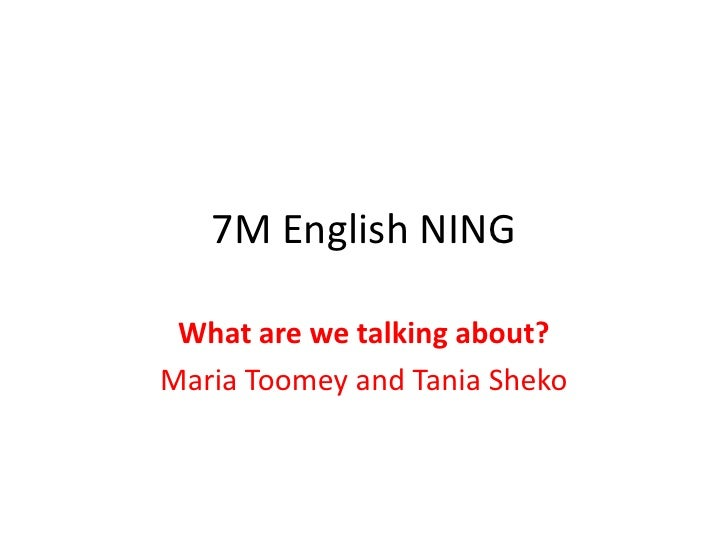 7M English NING<br />What are we talking about?<br />Maria Toomey and Tania Sheko<br />