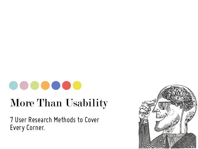 More Than Usability 7 User Research Methods to Cover Every Corner.
