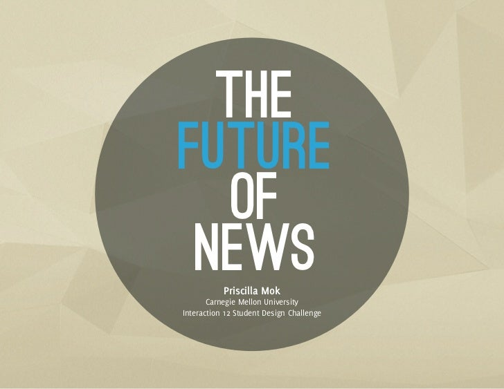 THEFUTURE   OF NEWS      Priscilla Mok       Carnegie Mellon UniversityInteraction 12 Student Design Challenge