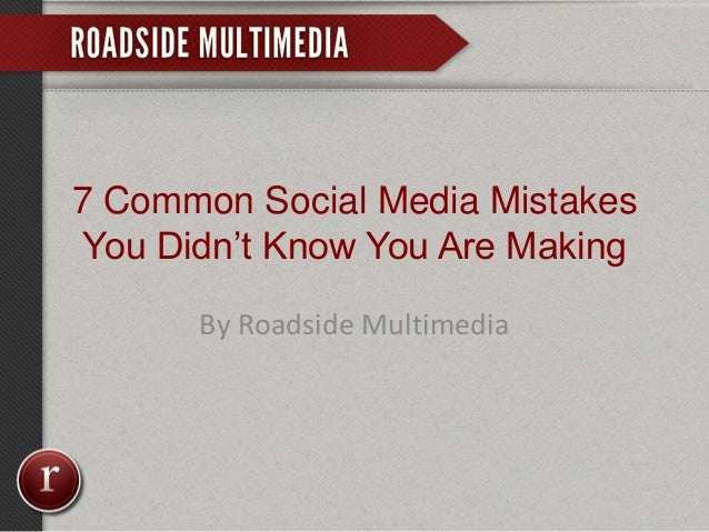 7 Common Social Media Mistakes You Didn't Know You Are Making By Roadside Multimedia