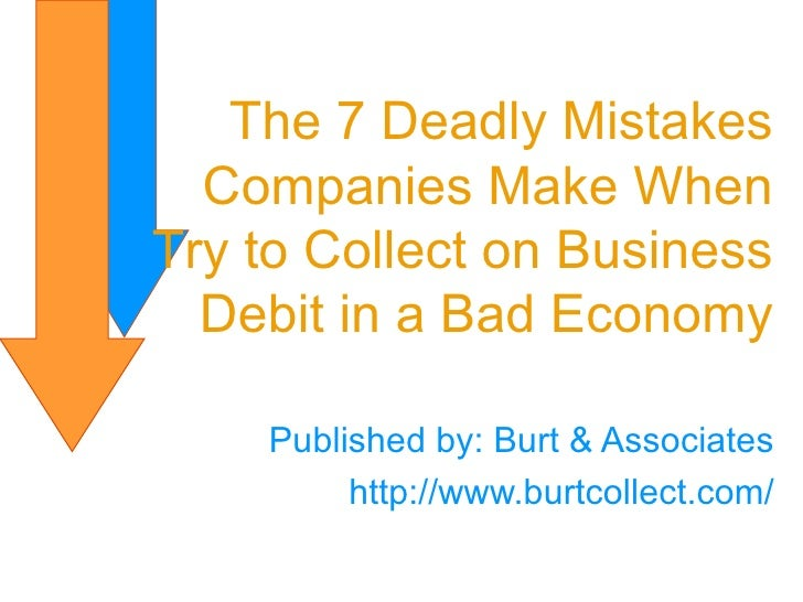 Published by: Burt & Associates http://www.burtcollect.com/ The 7 Deadly Mistakes Companies Make When Try to Collect on Bu...