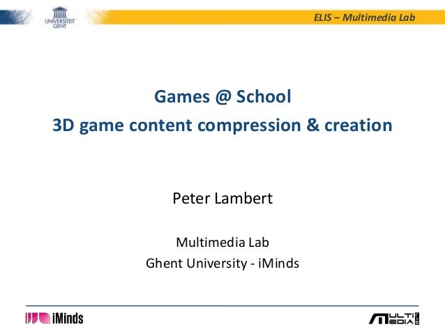 ELIS – Multimedia Lab  Games @ School 3D game content compression & creation  Peter Lambert Multimedia Lab Ghent Universit...