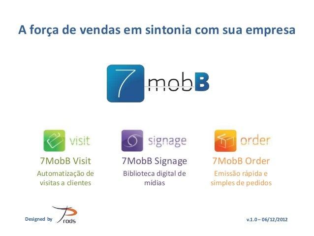 A força de vendas em sintonia com sua empresa      7MobB Visit          7MobB Signage           7MobB Order     Automatiza...