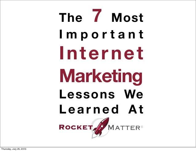 The 7 Most I m p o r t a n t Internet Marketing Lessons We L e a r n e d A t Thursday, July 25, 2013