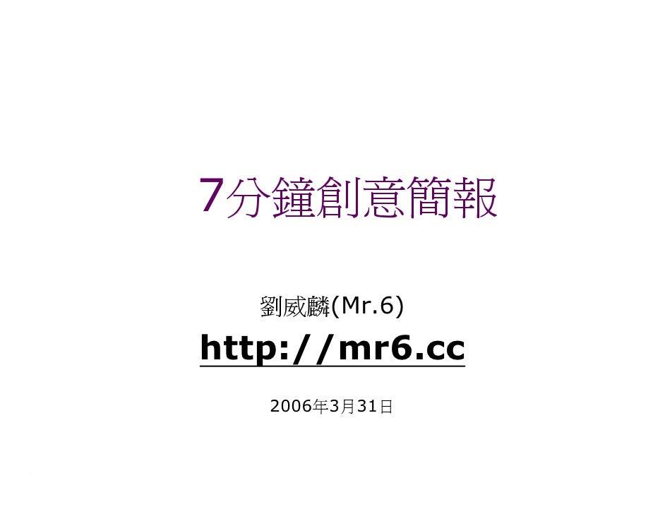 7分鐘創意簡報    劉威麟(Mr.6) http://mr6.cc    2006年3月31日