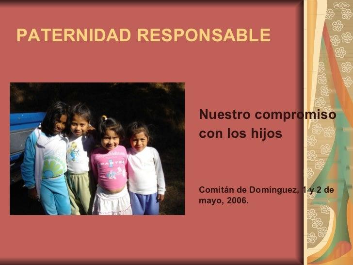 PATERNIDAD RESPONSABLE <ul><li>Nuestro compromiso  </li></ul><ul><li>con los hijos </li></ul><ul><li>Comitán de Domínguez,...