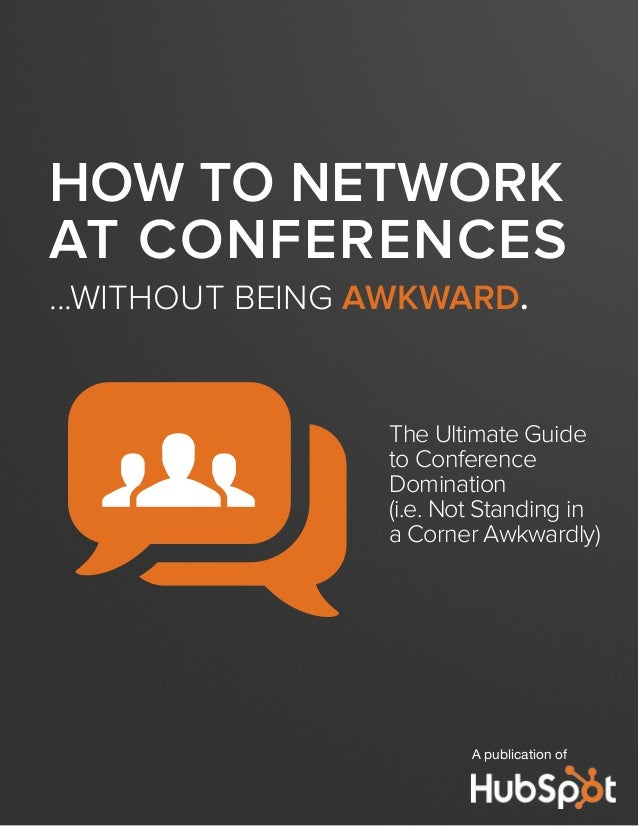 HOW TO NETWORK AT CONFERENCES ...WITHOUT BEING AWKWARD. The Ultimate Guide to Conference Domination (i.e. Not Standing in ...