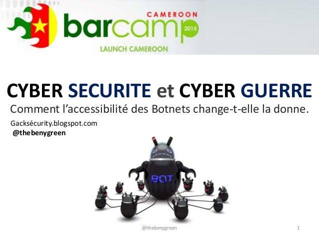 CYBER SECURITE et CYBER GUERRE Comment l'accessibilité des Botnets change-t-elle la donne. 1@thebenygreen Gacksécurity.blo...