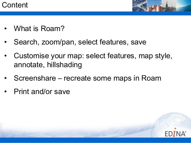 Content• What is Roam?• Search, zoom/pan, select features, save• Customise your map: select features, map style,  annotate...