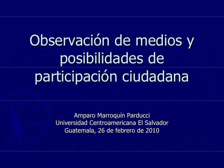 Observación de medios y posibilidades de participación ciudadana Amparo Marroquín Parducci Universidad Centroamericana El ...