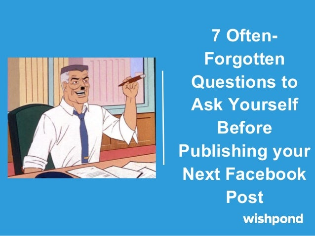 7 Often- Forgotten Questions to Ask Yourself Before Publishing your Next Facebook Post