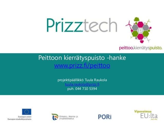 Peittoon kierrätyspuisto -hanke www.prizz.fi/peittoo projektipäällikkö Tuula Raukola tuula.raukola@prizz.fi puh. 044 710 5...