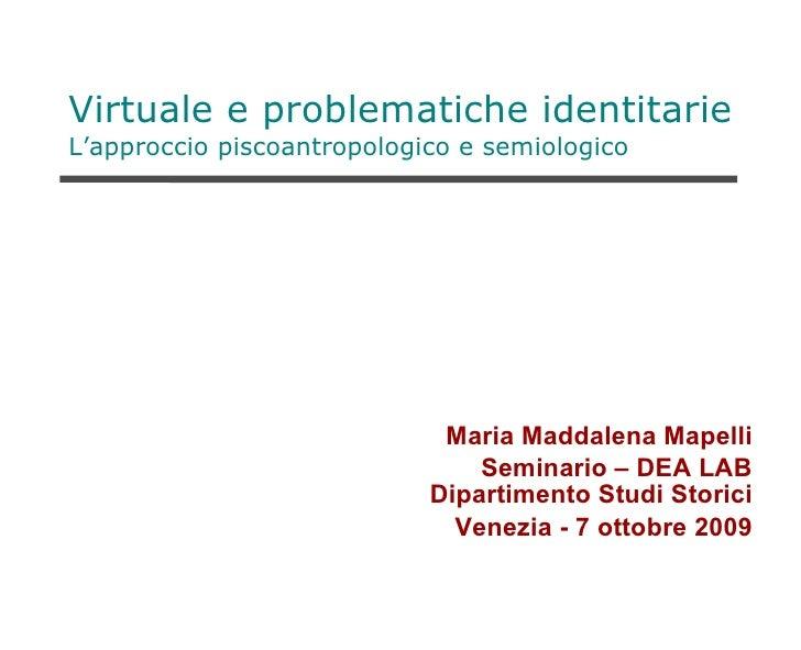 Virtuale e problematiche identitarie L'approccio piscoantropologico e semiologico <ul><li>Maria Maddalena Mapelli </li></u...