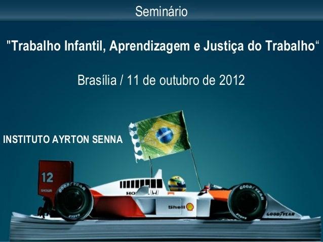 """INSTITUTO AYRTON SENNA Seminário """"Trabalho Infantil, Aprendizagem e Justiça do Trabalho"""" Brasília / 11 de outubro de 2012"""