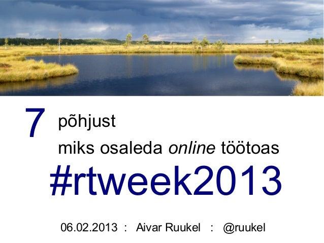 7   põhjust    miks osaleda online töötoas    #rtweek2013    06.02.2013 : Aivar Ruukel : @ruukel