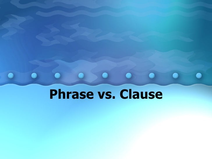 Phrase vs. Clause