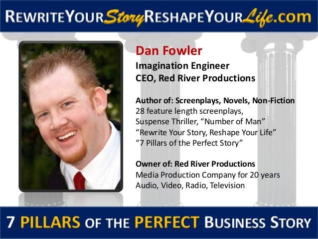 REWRITEYOURStoryRESHAPEYOURLife.com7 PILLARS OF THE PERFECT BUSINESS STORYDan FowlerImagination EngineerCEO, Red River Pro...