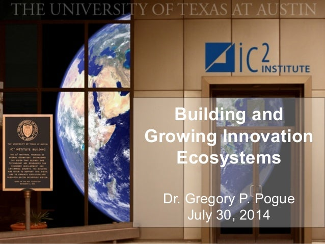 Building and Growing Innovation Ecosystems Dr. Gregory P. Pogue July 30, 2014